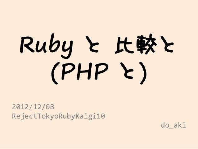 Ruby と 比較と   (PHP と)2012/12/08RejectTokyoRubyKaigi10                         do_aki