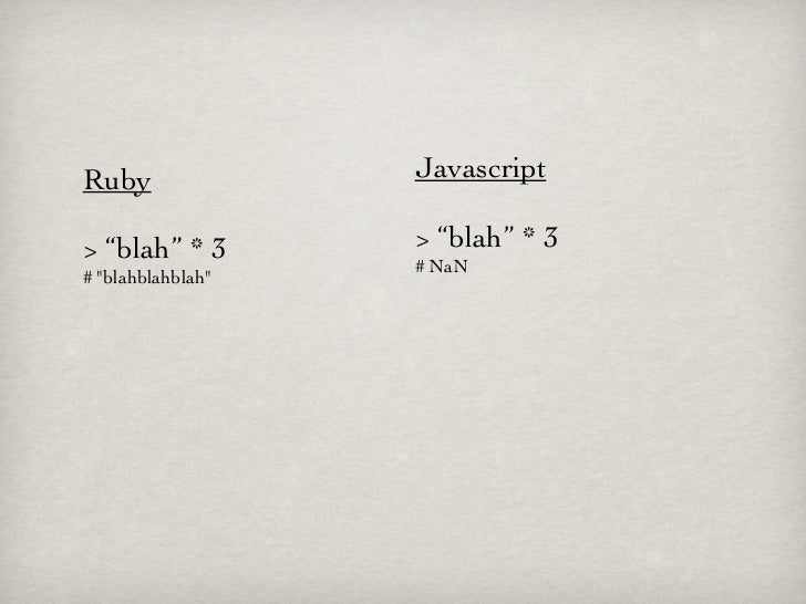 "Ruby               Javascript> ""blah"" * 3       > ""blah"" * 3                   # NaN# ""blahblahblah"""