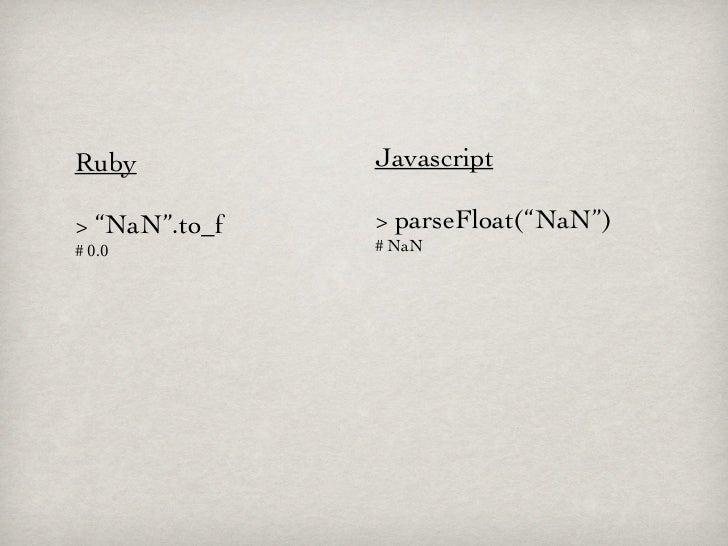 """Ruby           Javascript> """"NaN"""".to_f   > parseFloat(""""NaN"""")# 0.0          # NaN"""
