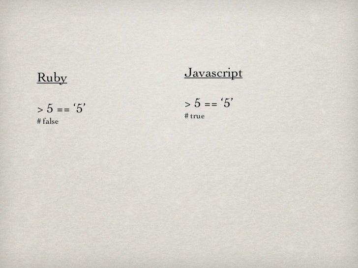 Ruby         Javascript> 5 == '5'   > 5 == '5'             # true# false