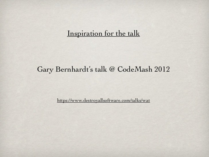 Inspiration for the talkGary Bernhardt's talk @ CodeMash 2012     https://www.destroyallsoftware.com/talks/wat