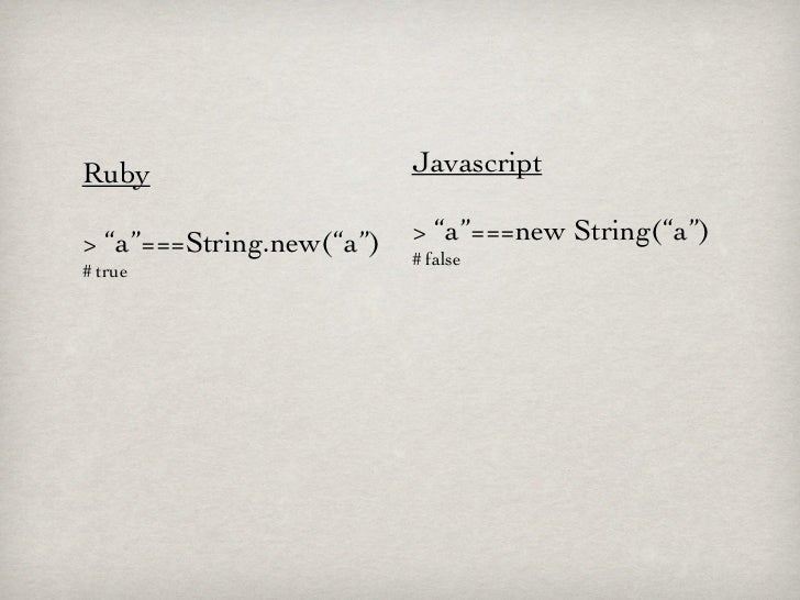 "Ruby                      Javascript> ""a""===String.new(""a"")   > ""a""===new String(""a"")                          # false# true"