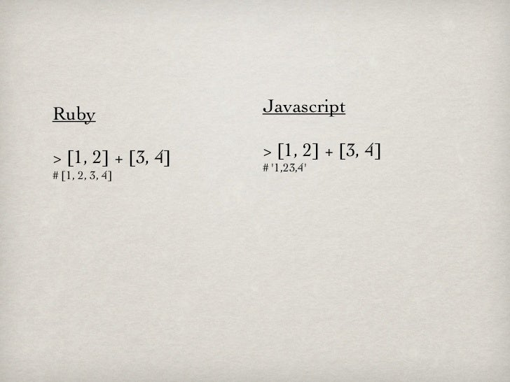 Ruby                Javascript> [1, 2] + [3, 4]   > [1, 2] + [3, 4]                    # 1,23,4# [1, 2, 3, 4]