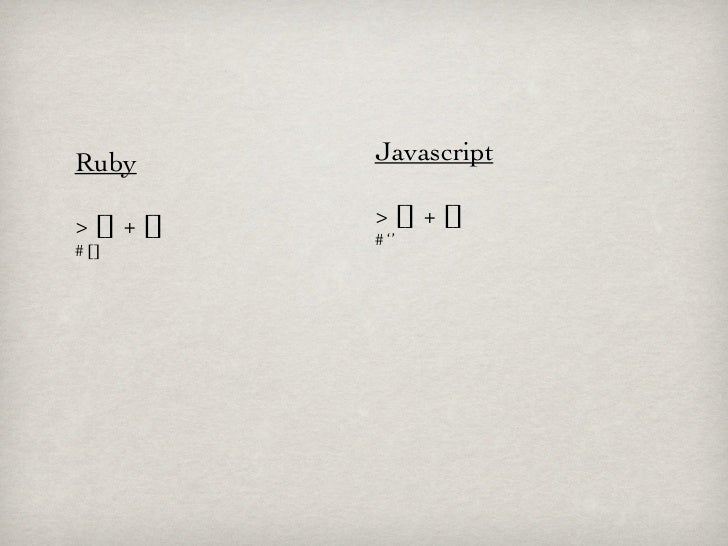 Ruby        Javascript> [] + []   > [] + []            # ''# []