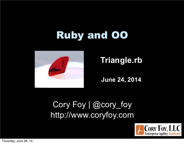 Ruby and OO Cory Foy | @cory_foy http://www.coryfoy.com Triangle.rb June 24, 2014 Thursday, June 26, 14