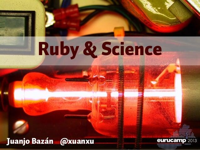 Juanjo Bazán @xuanxu Ruby & Science