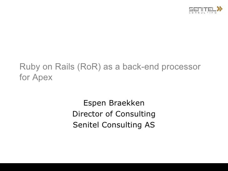 Ruby on Rails (RoR) as a back-end processor for Apex  Espen Braekken Director of Consulting Senitel Consulting AS