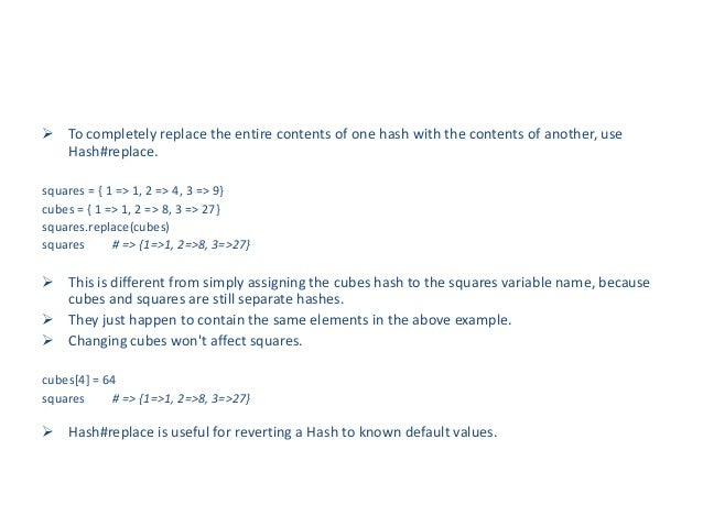  To completely replace the entire contents of one hash with the contents of another, use  Hash#replace.squares = { 1 => 1...