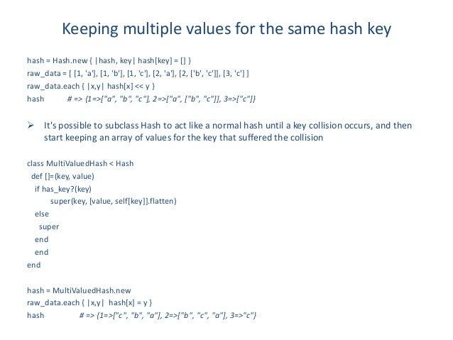 Keeping multiple values for the same hash keyhash = Hash.new { |hash, key| hash[key] = [] }raw_data = [ [1, a], [1, b], [1...