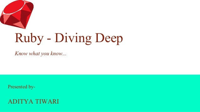 Presented by- ADITYA TIWARI Ruby - Diving Deep Know what you know...
