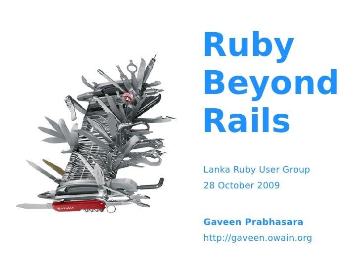 Ruby Beyond Rails Lanka Ruby User Group 28 October 2009    Gaveen Prabhasara http://gaveen.owain.org