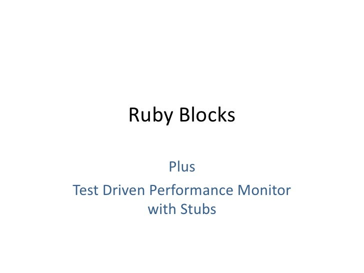 Ruby Blocks<br />Plus<br />Test Driven Performance Monitorwith Stubs<br />