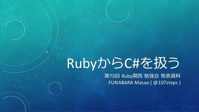 RubyからC#を扱う 第73回 Ruby関西 勉強会 発表資料 FUNABARA Masao ( @107steps )