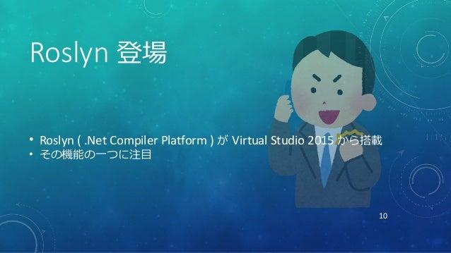 10 Roslyn 登場 • Roslyn ( .Net Compiler Platform ) が Virtual Studio 2015 から搭載 • その機能の一つに注目