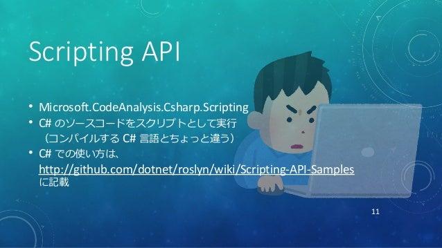 11 Scripting API • Microsoft.CodeAnalysis.Csharp.Scripting • C# のソースコードをスクリプトとして実行 (コンパイルする C# 言語とちょっと違う) • C# での使い方は、 htt...
