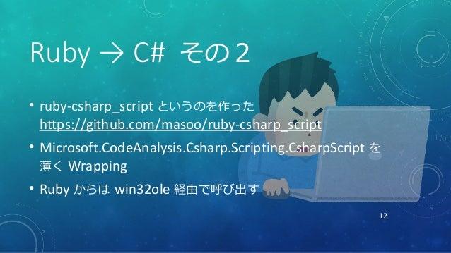 12 Ruby → C# その2 • ruby-csharp_script というのを作った https://github.com/masoo/ruby-csharp_script • Microsoft.CodeAnalysis.Csharp...