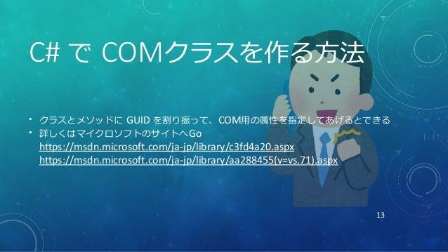13 C# で COMクラスを作る方法 • クラスとメソッドに GUID を割り振って、COM用の属性を指定してあげるとできる • 詳しくはマイクロソフトのサイトへGo https://msdn.microsoft.com/ja-jp/libr...