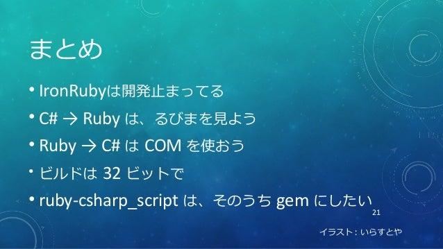 21 まとめ • IronRubyは開発止まってる • C# → Ruby は、るびまを見よう • Ruby → C# は COM を使おう • ビルドは 32 ビットで • ruby-csharp_script は、そのうち gem にしたい...