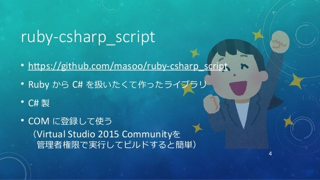 4 ruby-csharp_script • https://github.com/masoo/ruby-csharp_script • Ruby から C# を扱いたくて作ったライブラリ • C# 製 • COM に登録して使う (Virtu...