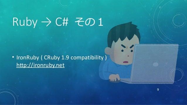 9 Ruby → C# その1 • IronRuby ( CRuby 1.9 compatibility ) http://ironruby.net