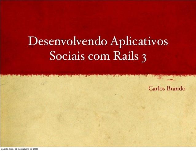 Desenvolvendo Aplicativos Sociais com Rails 3 Carlos Brando quarta-feira, 27 de outubro de 2010