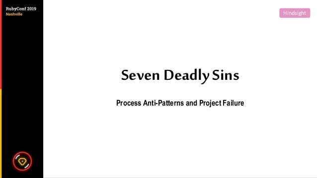 Seven Deadly Sins Process Anti-Patterns and Project Failure HindsightHindsight