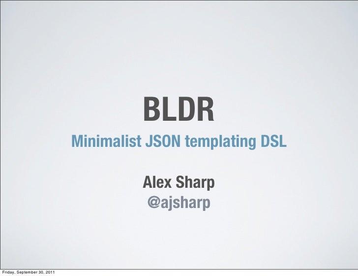 BLDR                             Minimalist JSON templating DSL                                      Alex Sharp           ...