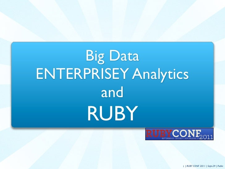 Big DataENTERPRISEY Analytics       and      RUBY                    1 | RUBY CONF 2011 | Sept-29 | Public