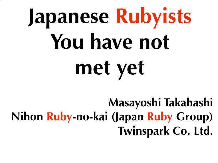 Japanese Rubyists      You have not         met yet                  Masayoshi Takahashi Nihon Ruby-no-kai (Japan Ruby Gro...