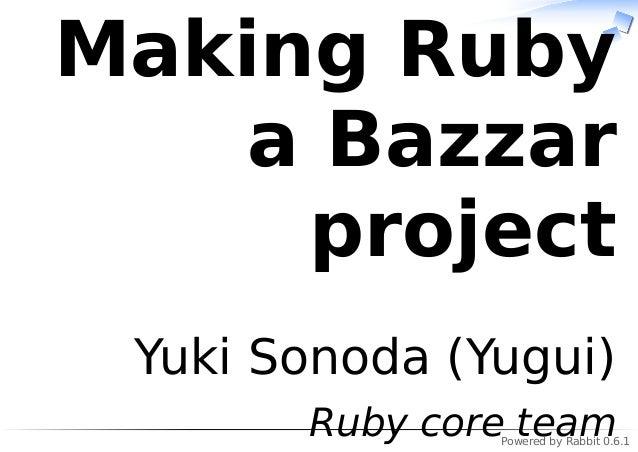 Powered by Rabbit 0.6.1 Making Ruby a Bazzar project Yuki Sonoda (Yugui) Ruby core team