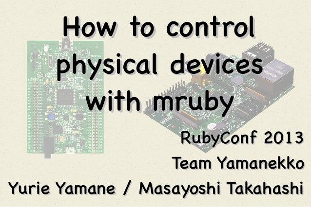 How to control physical devices with mruby RubyConf 2013 Team Yamanekko Yurie Yamane / Masayoshi Takahashi