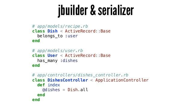jbuilder & serializer # app/models/recipe.rb class Dish < ActiveRecord::Base belongs_to :user end ! # app/models/user.rb c...