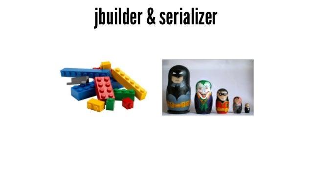 jbuilder & serializer - jbuilder 等同於樂高積木 - serializer 等同於俄羅斯娃娃 - API 設計是取捨的問題