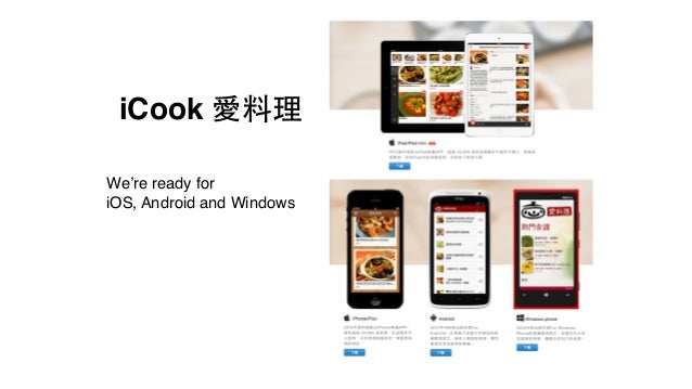 iCook 愛料理 We're ready for! iOS, Android and Windows - iCook 目前在各大平台上都已經有 app,近期會有 Windows 8 app - app 與 server 透過 API 溝通,所...