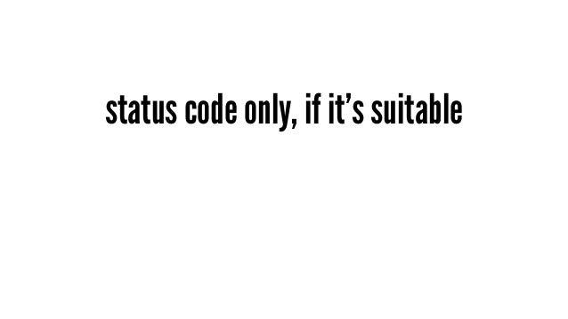 status code only, if it's suitable - 這是一個通則,就是盡量只傳必要的資料就好 - 而如果目前已經有豐富定義的 HTTP status code 能夠解決的事情就這樣吧 - 目前最好的例子就是 CREATE ...