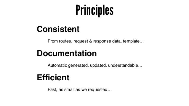 Principles Documentation Consistent Efficient From routes, request & response data, template… Automatic generated, updated,...