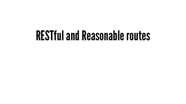 RESTful and Reasonable routes - RESTful 是近年網站開發的重要哲學 - Rails 也是以這樣的哲學做出來的 Framework,已內建 RESTful - routes 除了 RESTful 以外,Rea...