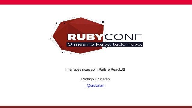 Globalcode  – Open4education Interfaces ricas com Rails e React.JS Rodrigo Urubatan @urubatan