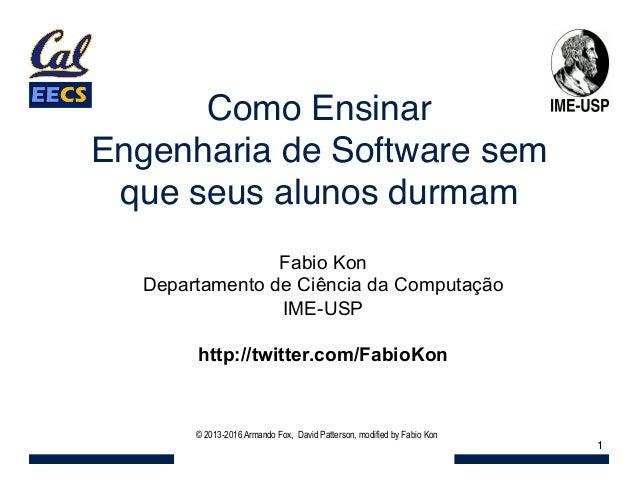 Como Ensinar  Engenharia de Software sem que seus alunos durmam 1 © 2013-2016 Armando Fox, David Patterson, modified by F...