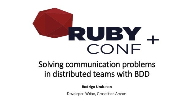 Solving communication problems in distributed teams with BDD Rodrigo Urubatan Developer, Writer, Crossfitter, Archer