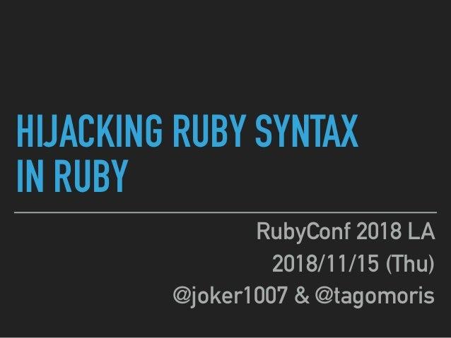 HIJACKING RUBY SYNTAX IN RUBY RubyConf 2018 LA 2018/11/15 (Thu) @joker1007 & @tagomoris