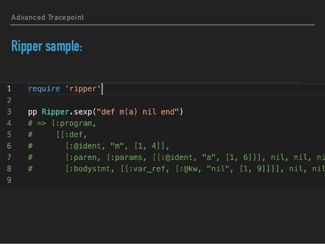 Ripper empowers TracePoint ▸ Conclusion: ▸ TracePoint detects events and where it occurs ▸ Ripper.sexp provides how method...