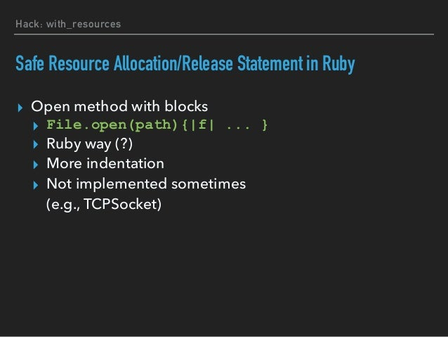 """Hack: with_resources Implementing #with in Ruby ▸ TracePoint ▸ """"b_return"""": pass allocated resources to block arguments ▸ """"..."""