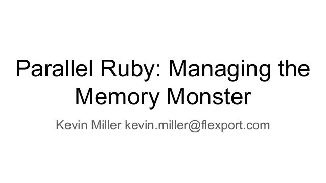 Parallel Ruby: Managing the Memory Monster Kevin Miller kevin.miller@flexport.com