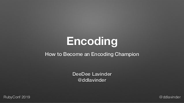 RubyConf 2019 @ddlavinder Encoding How to Become an Encoding Champion DeeDee Lavinder @ddlavinder
