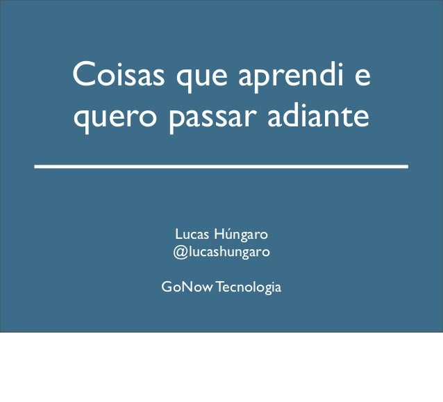 Coisas que aprendi e quero passar adiante Lucas Húngaro @lucashungaro GoNow Tecnologia