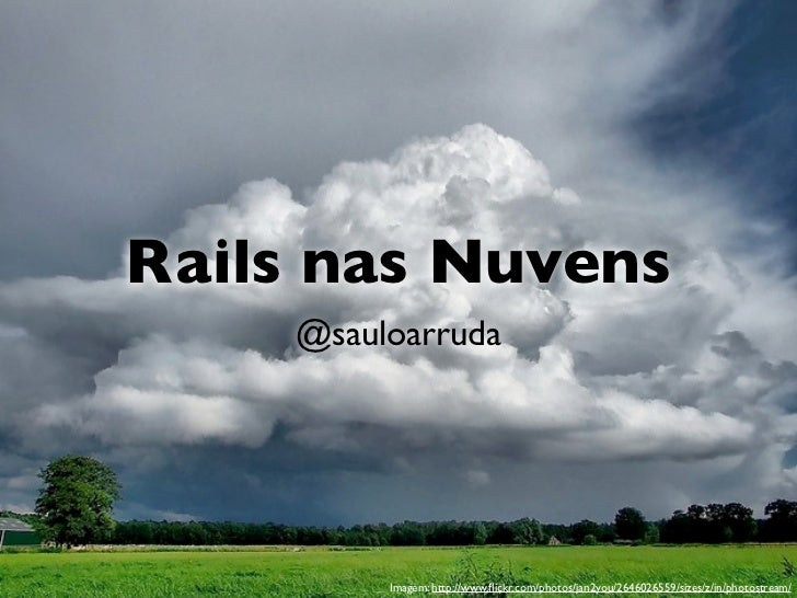 Rails nas Nuvens    @sauloarruda         Imagem: http://www.flickr.com/photos/jan2you/2646026559/sizes/z/in/photostream/
