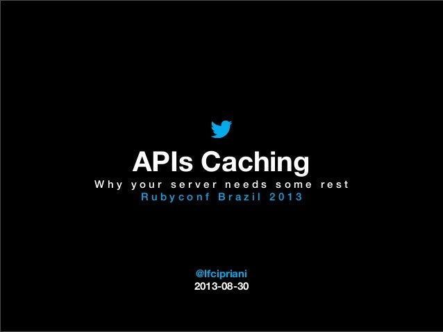 @TwitterAds | Confidential @lfcipriani 2013-08-30 APIs Caching W h y y o u r s e r v e r n e e d s s o m e r e s t R u b y ...