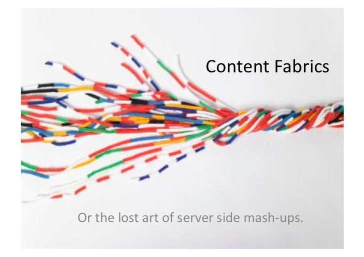 Content Fabrics Or the lost art of server side mash-‐ups.
