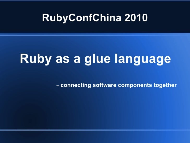RubyConfChina 2010 Ruby as a glue language –  connecting software components together